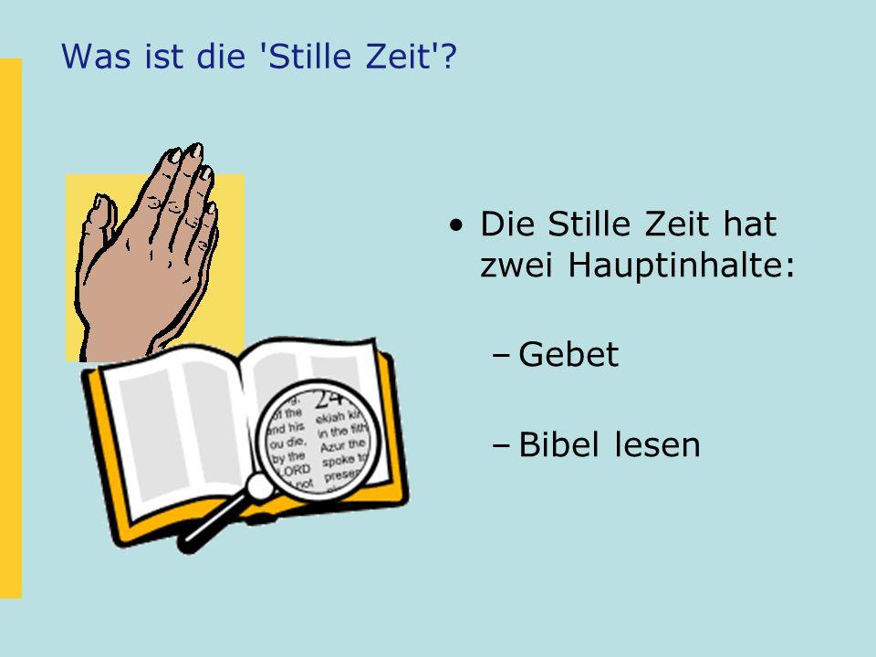Was ist die 'Stille Zeit'? Die Stille Zeit hat zwei Hauptinhalte: –Gebet –Bibel lesen
