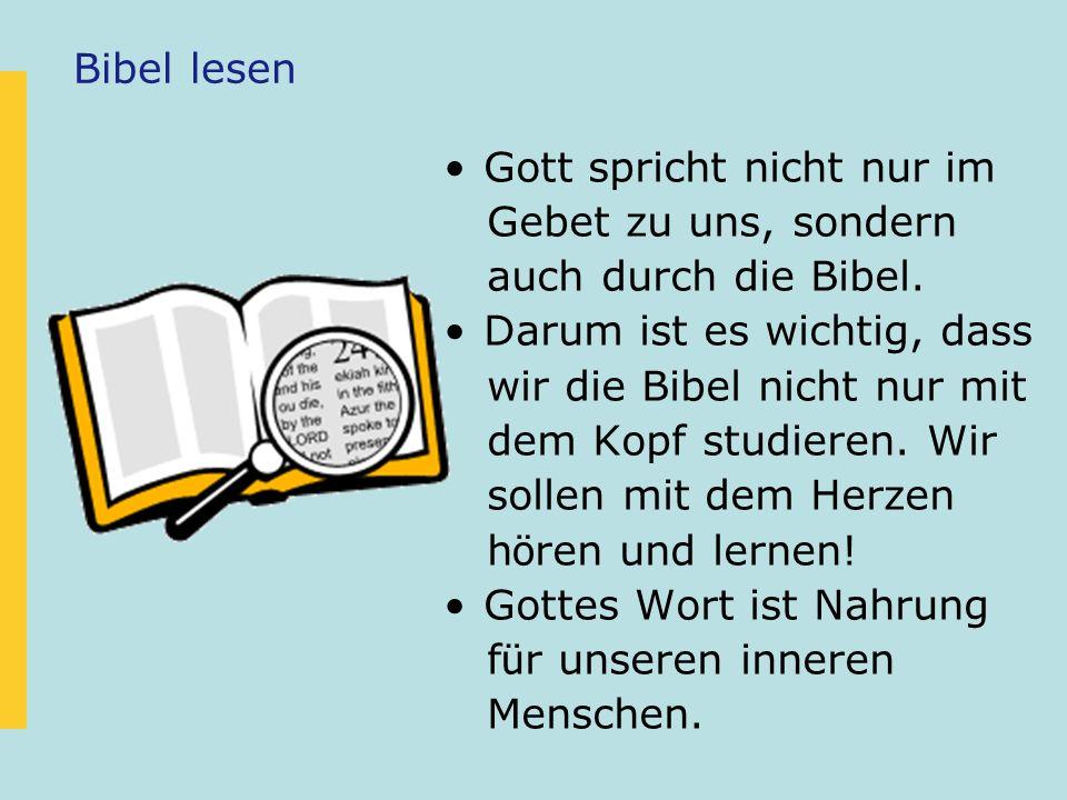 Bibel lesen Gott spricht nicht nur im Gebet zu uns, sondern auch durch die Bibel. Darum ist es wichtig, dass wir die Bibel nicht nur mit dem Kopf stud