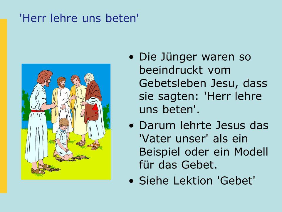'Herr lehre uns beten' Die Jünger waren so beeindruckt vom Gebetsleben Jesu, dass sie sagten: 'Herr lehre uns beten'. Darum lehrte Jesus das 'Vater un