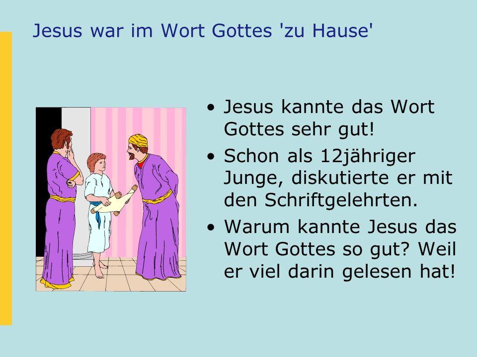 Jesus war im Wort Gottes 'zu Hause' Jesus kannte das Wort Gottes sehr gut! Schon als 12jähriger Junge, diskutierte er mit den Schriftgelehrten. Warum