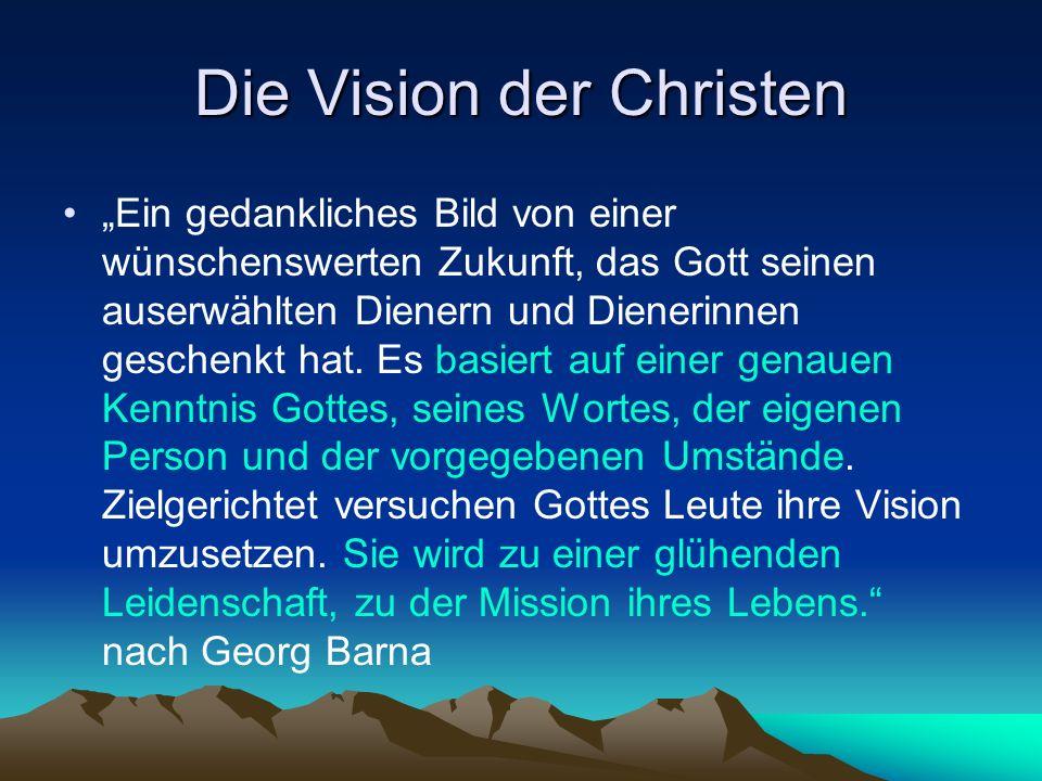 Die Vision der Christen Ein gedankliches Bild von einer wünschenswerten Zukunft, das Gott seinen auserwählten Dienern und Dienerinnen geschenkt hat.