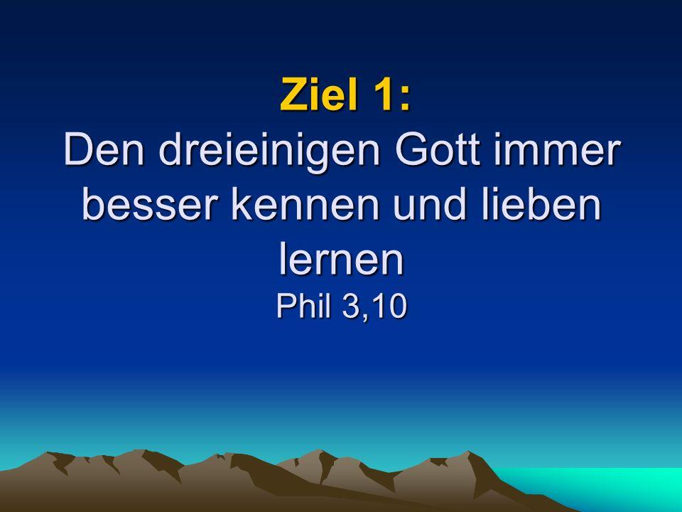 Ziel 1: Den dreieinigen Gott immer besser kennen und lieben lernen Phil 3,10 Ziel 1: Den dreieinigen Gott immer besser kennen und lieben lernen Phil 3,10