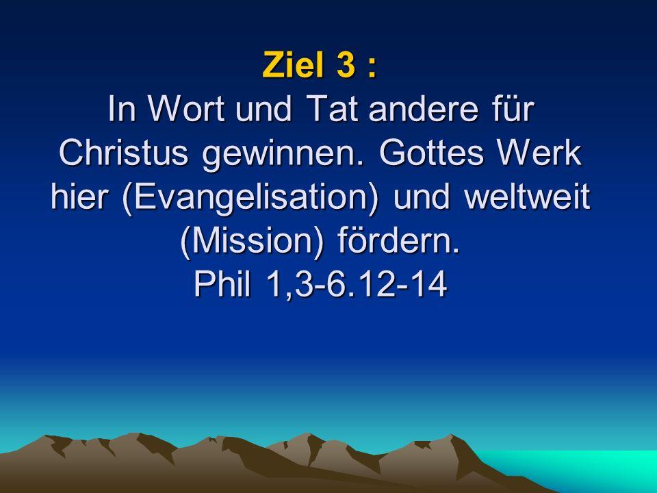 Ziel 3 : In Wort und Tat andere für Christus gewinnen.