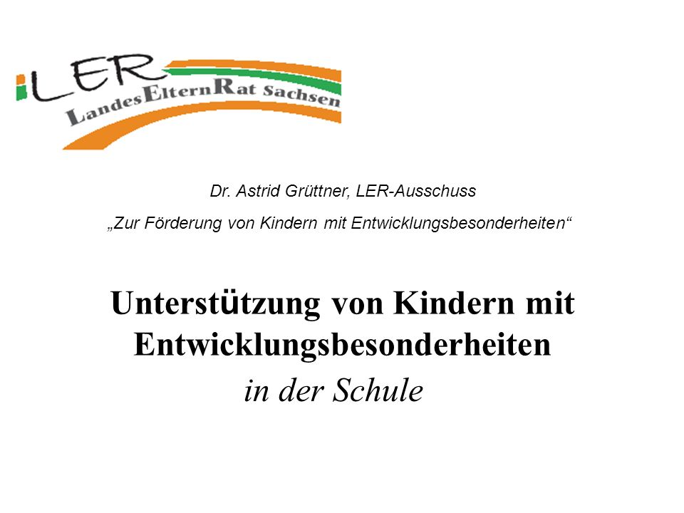 Unterst ü tzung von Kindern mit Entwicklungsbesonderheiten in der Schule Dr. Astrid Grüttner, LER-Ausschuss Zur Förderung von Kindern mit Entwicklungs