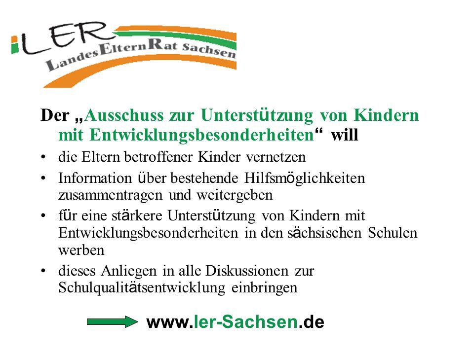 www.ler-Sachsen.de Der Ausschuss zur Unterst ü tzung von Kindern mit Entwicklungsbesonderheiten will die Eltern betroffener Kinder vernetzen Informati