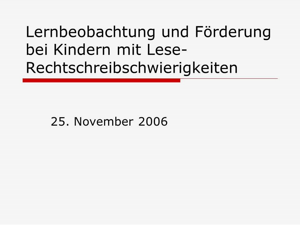 Lernbeobachtung und Förderung bei Kindern mit Lese- Rechtschreibschwierigkeiten 25. November 2006