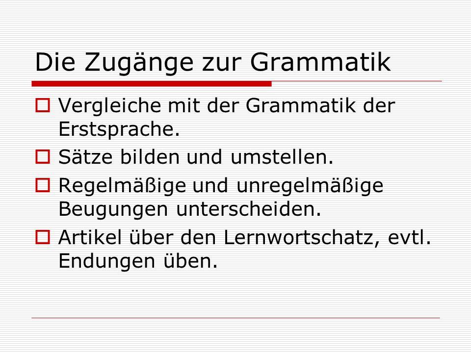 Die Zugänge zur Grammatik Vergleiche mit der Grammatik der Erstsprache. Sätze bilden und umstellen. Regelmäßige und unregelmäßige Beugungen unterschei