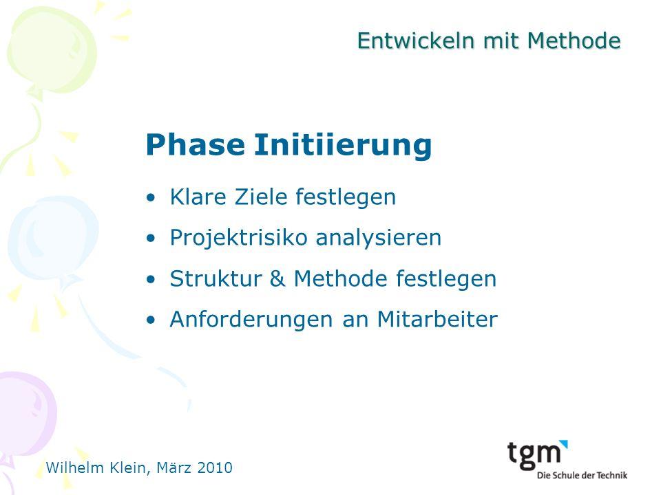Wilhelm Klein, März 2010 Entwickeln mit Methode Phase Initiierung Klare Ziele festlegen Projektrisiko analysieren Struktur & Methode festlegen Anforderungen an Mitarbeiter