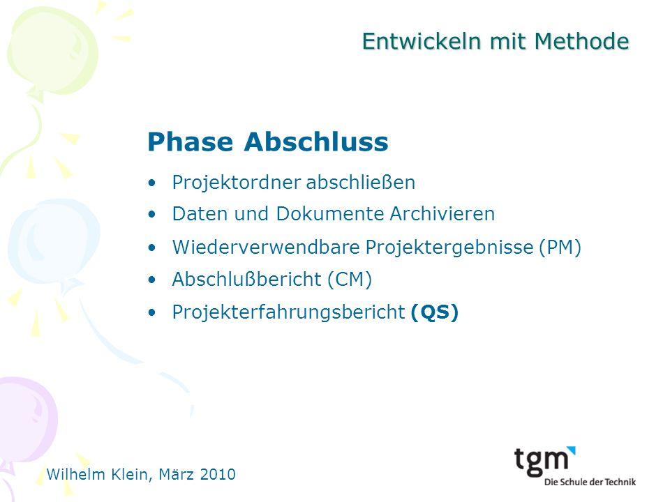 Wilhelm Klein, März 2010 Entwickeln mit Methode Phase Abschluss Projektordner abschließen Daten und Dokumente Archivieren Wiederverwendbare Projektergebnisse (PM) Abschlußbericht (CM) Projekterfahrungsbericht (QS)
