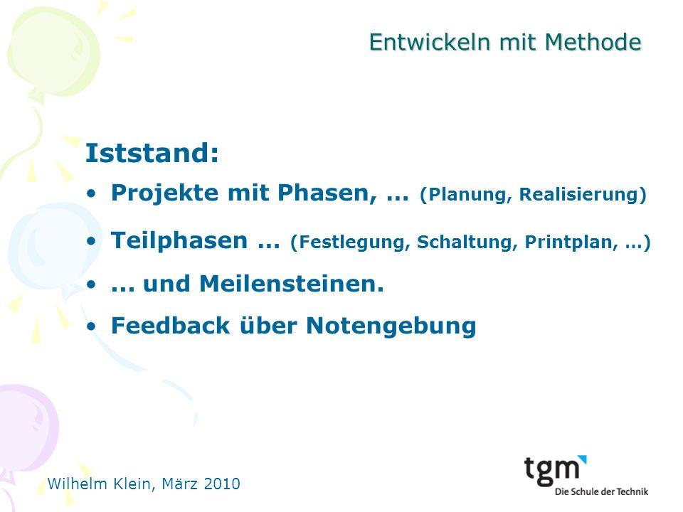 Wilhelm Klein, März 2010 Entwickeln mit Methode Iststand: Projekte mit Phasen, … (Planung, Realisierung) Teilphasen … (Festlegung, Schaltung, Printplan, …)...