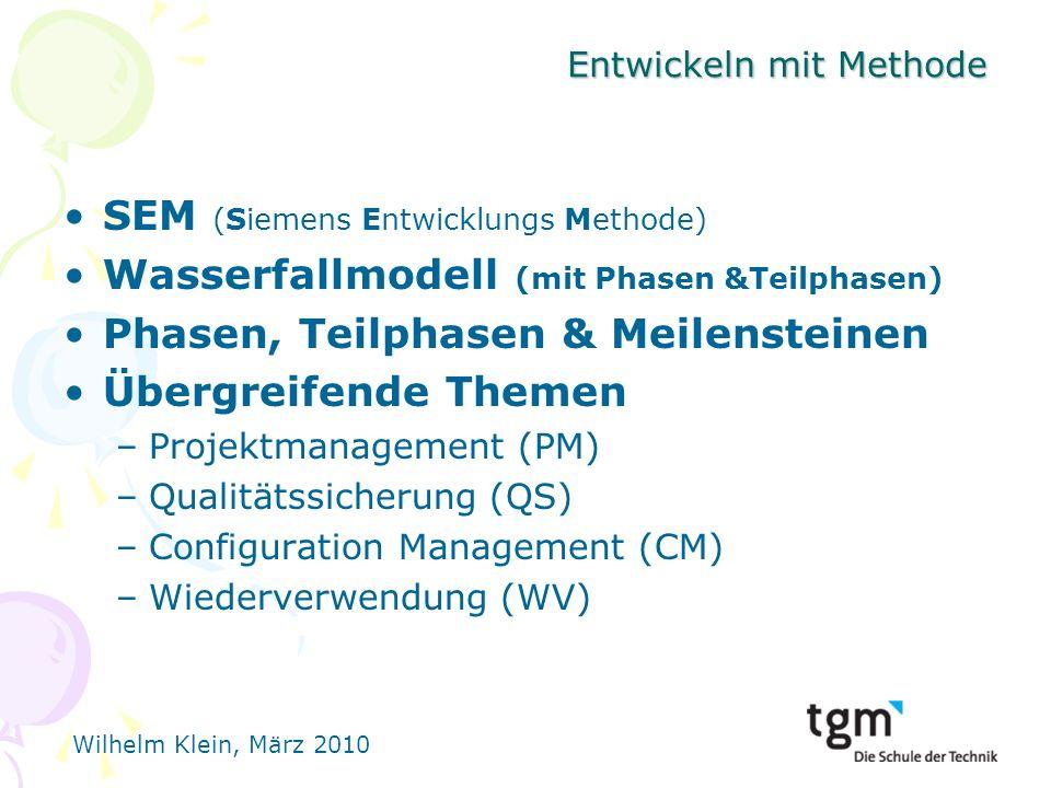 Wilhelm Klein, März 2010 Entwickeln mit Methode SEM (Siemens Entwicklungs Methode) Wasserfallmodell (mit Phasen &Teilphasen) Phasen, Teilphasen & Meilensteinen Übergreifende Themen –Projektmanagement (PM) –Qualitätssicherung (QS) –Configuration Management (CM) –Wiederverwendung (WV)
