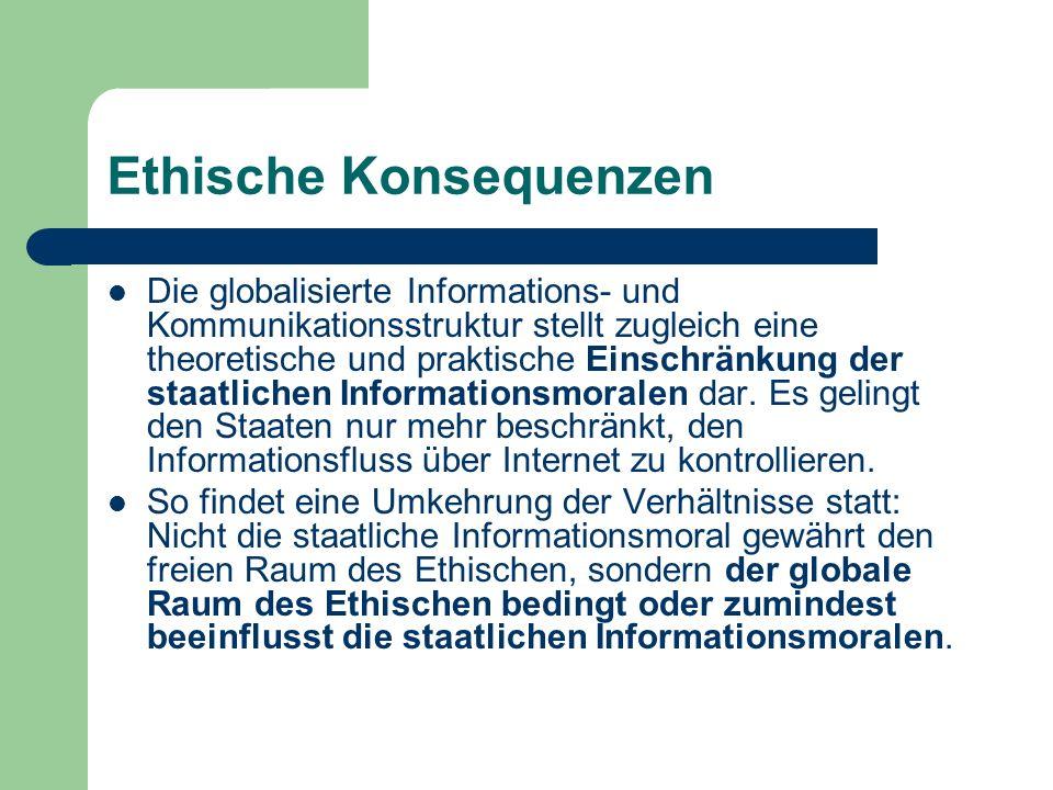 Ethische Konsequenzen Die globalisierte Informations- und Kommunikationsstruktur stellt zugleich eine theoretische und praktische Einschränkung der st