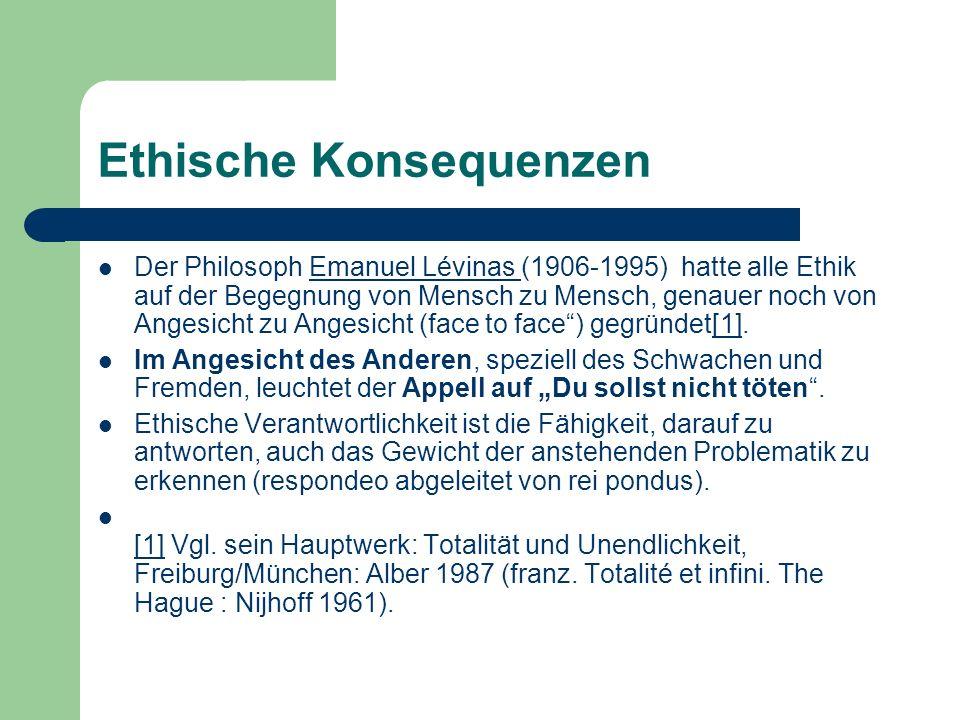 Ethische Konsequenzen Der Philosoph Emanuel Lévinas (1906-1995) hatte alle Ethik auf der Begegnung von Mensch zu Mensch, genauer noch von Angesicht zu
