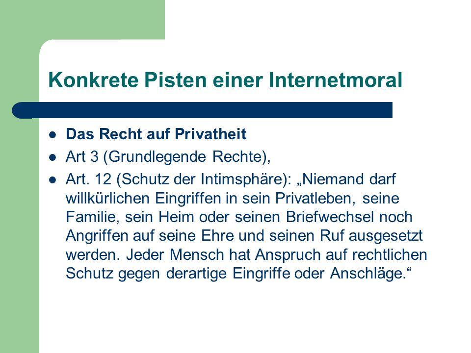 Konkrete Pisten einer Internetmoral Das Recht auf Privatheit Art 3 (Grundlegende Rechte), Art. 12 (Schutz der Intimsphäre): Niemand darf willkürlichen
