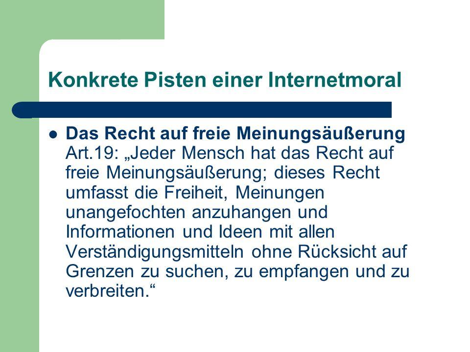 Konkrete Pisten einer Internetmoral Das Recht auf freie Meinungsäußerung Art.19: Jeder Mensch hat das Recht auf freie Meinungsäußerung; dieses Recht u