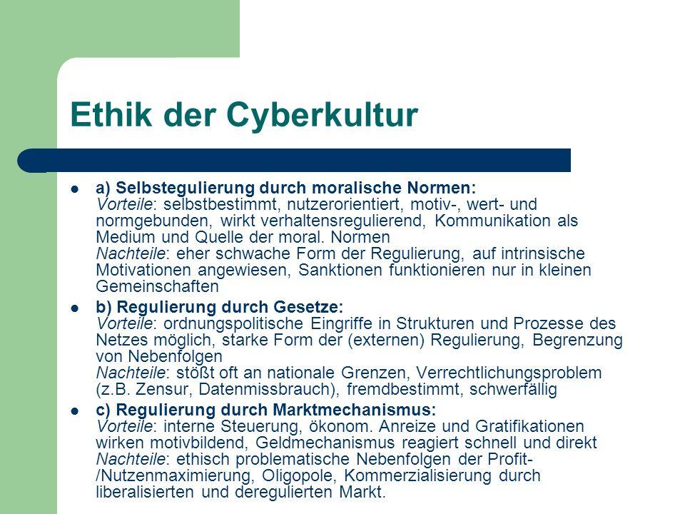 Ethik der Cyberkultur a) Selbstegulierung durch moralische Normen: Vorteile: selbstbestimmt, nutzerorientiert, motiv-, wert- und normgebunden, wirkt v
