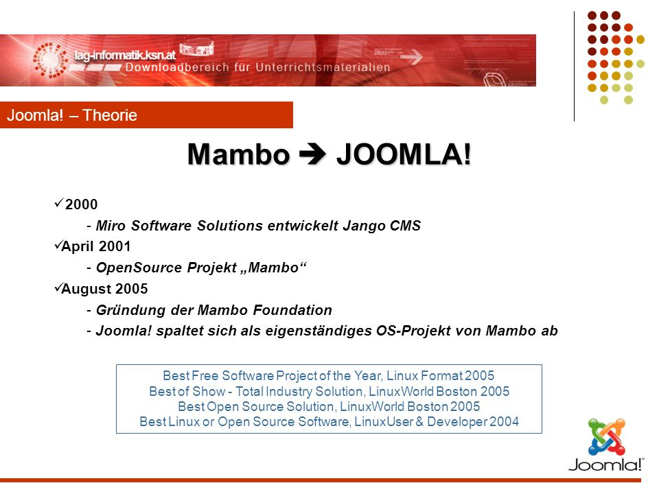 Mambo JOOMLA! 2000 - Miro Software Solutions entwickelt Jango CMS April 2001 - OpenSource Projekt Mambo August 2005 - Gründung der Mambo Foundation -