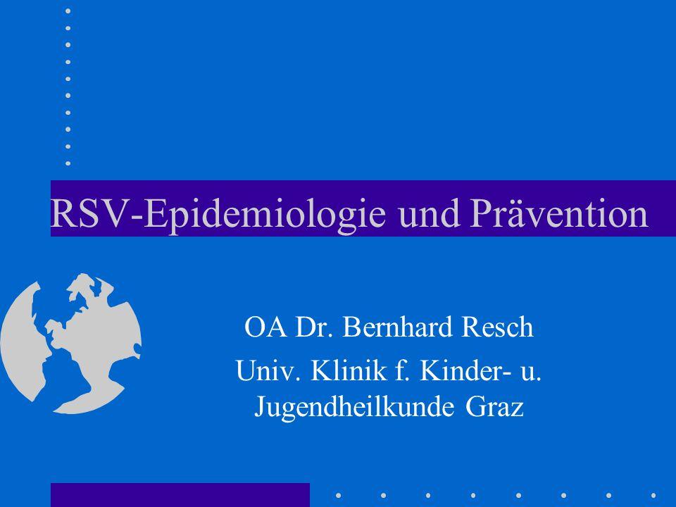 RSV-Epidemiologie und Prävention OA Dr. Bernhard Resch Univ. Klinik f. Kinder- u. Jugendheilkunde Graz