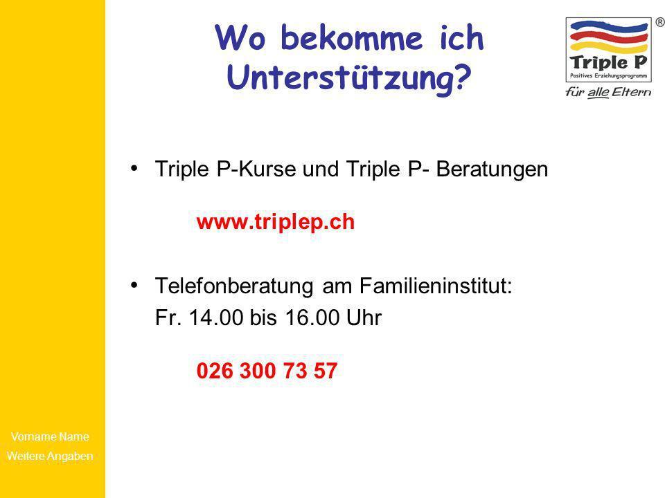 Vorname Name Weitere Angaben Wo bekomme ich Unterstützung? Triple P-Kurse und Triple P- Beratungen www.triplep.ch Telefonberatung am Familieninstitut: