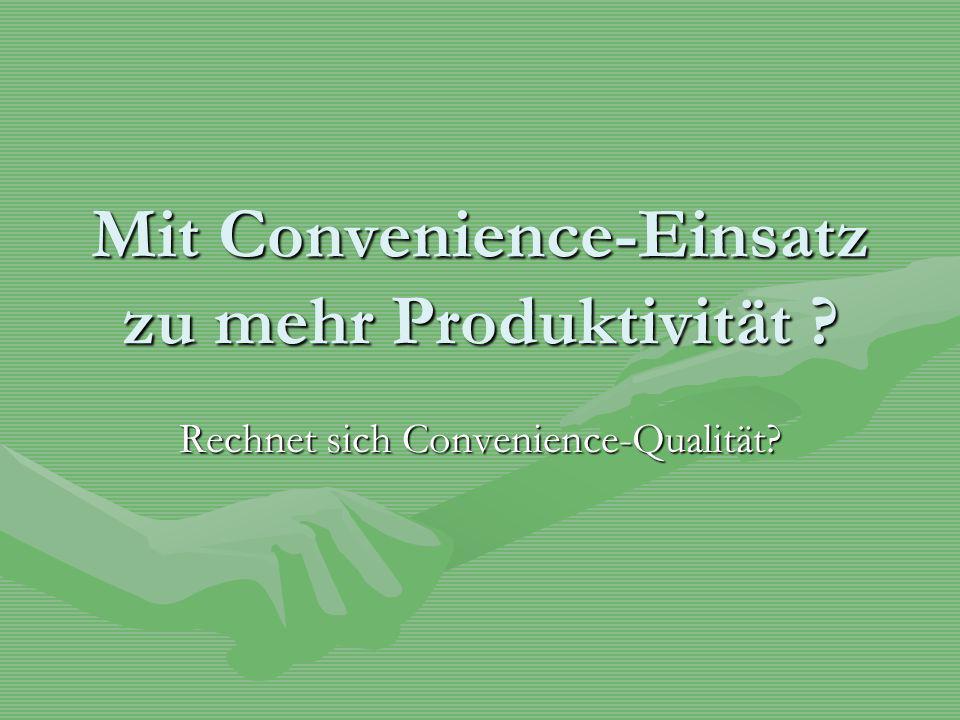 Mit Convenience-Einsatz zu mehr Produktivität ? Rechnet sich Convenience-Qualität?