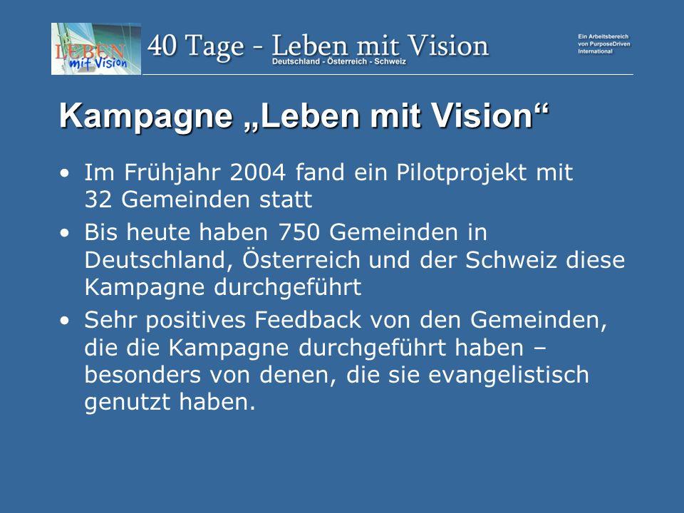Kampagne Leben mit Vision Im Frühjahr 2004 fand ein Pilotprojekt mit 32 Gemeinden statt Bis heute haben 750 Gemeinden in Deutschland, Österreich und der Schweiz diese Kampagne durchgeführt Sehr positives Feedback von den Gemeinden, die die Kampagne durchgeführt haben – besonders von denen, die sie evangelistisch genutzt haben.