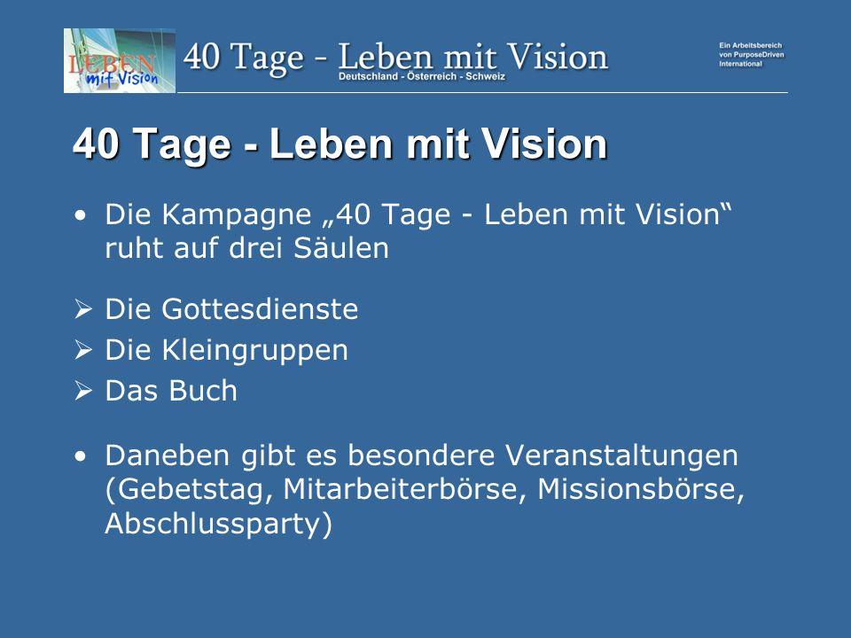 40 Tage - Leben mit Vision Die Kampagne 40 Tage - Leben mit Vision ruht auf drei Säulen Die Gottesdienste Die Kleingruppen Das Buch Daneben gibt es besondere Veranstaltungen (Gebetstag, Mitarbeiterbörse, Missionsbörse, Abschlussparty)