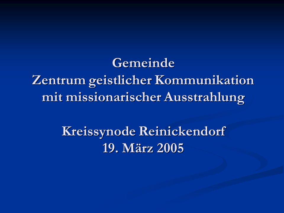 Gemeinde Zentrum geistlicher Kommunikation mit missionarischer Ausstrahlung Kreissynode Reinickendorf 19. März 2005