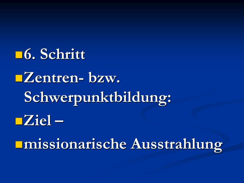 6. Schritt 6. Schritt Zentren- bzw. Schwerpunktbildung: Zentren- bzw. Schwerpunktbildung: Ziel – Ziel – missionarische Ausstrahlung missionarische Aus