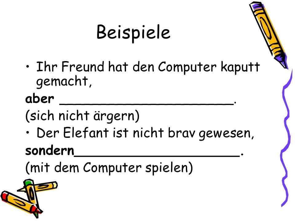 Beispiele Ihr Freund hat den Computer kaputt gemacht, aber _____________________.