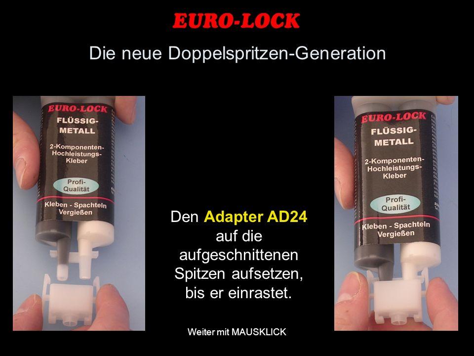 Weiter mit MAUSKLICK Den Adapter AD24 auf die aufgeschnittenen Spitzen aufsetzen, bis er einrastet. Die neue Doppelspritzen-Generation
