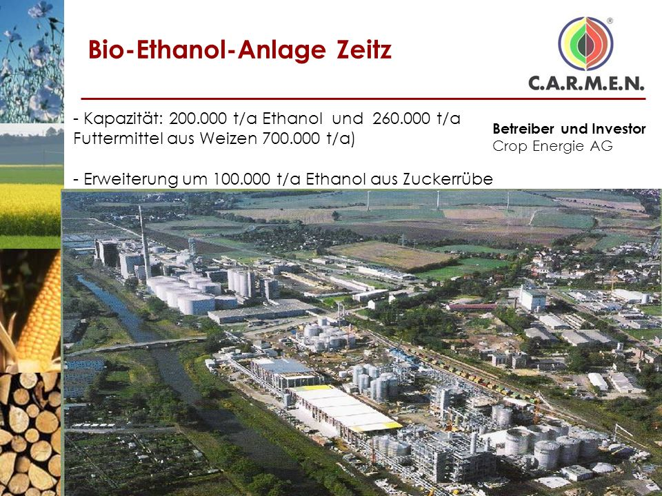 Bio-Ethanol-Anlage Zeitz - Kapazität: 200.000 t/a Ethanol und 260.000 t/a Futtermittel aus Weizen 700.000 t/a) Betreiber und Investor Crop Energie AG