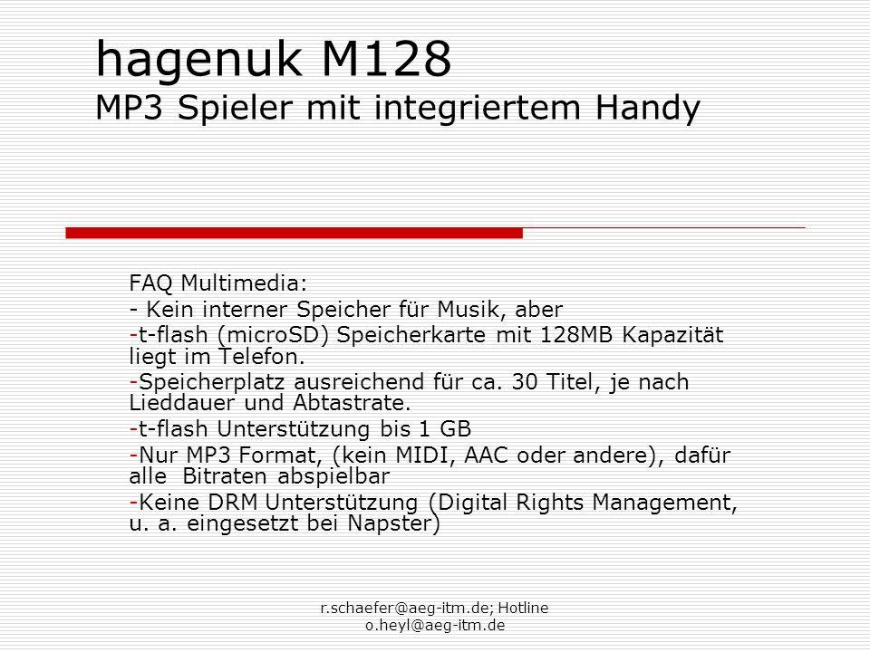 r.schaefer@aeg-itm.de; Hotline o.heyl@aeg-itm.de hagenuk M128 MP3 Spieler mit integriertem Handy FAQ Multimedia: - Kein interner Speicher für Musik, aber -t-flash (microSD) Speicherkarte mit 128MB Kapazität liegt im Telefon.