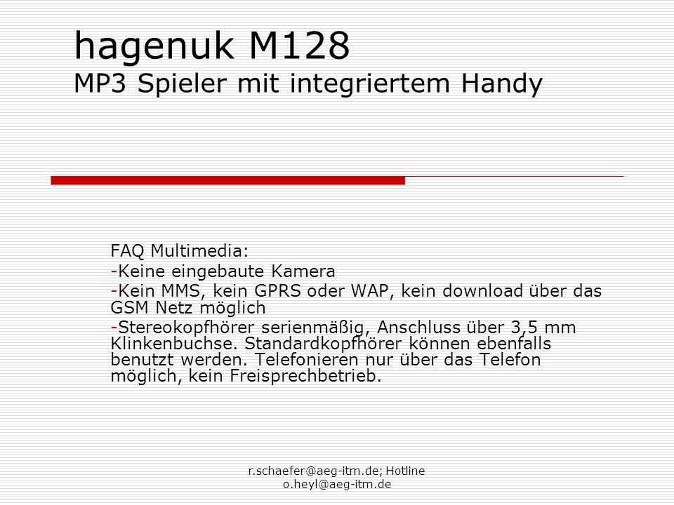 r.schaefer@aeg-itm.de; Hotline o.heyl@aeg-itm.de hagenuk M128 MP3 Spieler mit integriertem Handy FAQ Telefonie: -Dualband zur Benutzung fast überall auf der Welt (außer USA und Lateinamerika) -Telefonbuch für 200 Einträge -SMS nur Kleinschreibung möglich, Texterkennung wird unterstützt