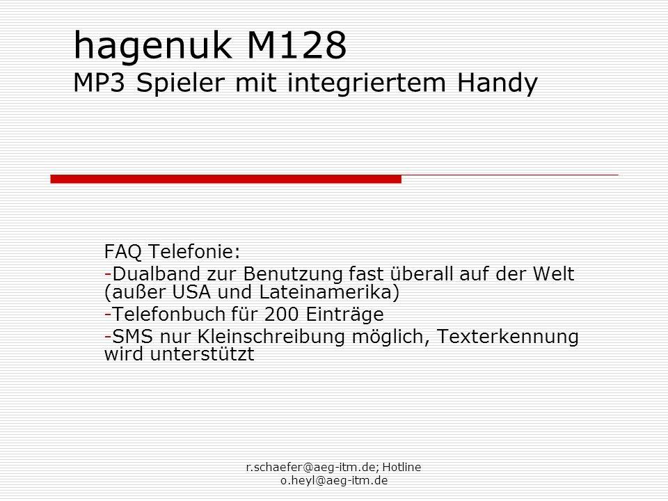 r.schaefer@aeg-itm.de; Hotline o.heyl@aeg-itm.de hagenuk M128 MP3 Spieler mit integriertem Handy FAQ Allgemein: - Alle Töne werden über das Menü Profile verändert -Keine Unterstützung von Bluetooth oder Infrarot -Unterstützung von USB 1.1 für die Verbindung zum Computer -Die Speicherkarte ist auch als Massenspeicher nutzbar, sie wird als Laufwerk erkannt.