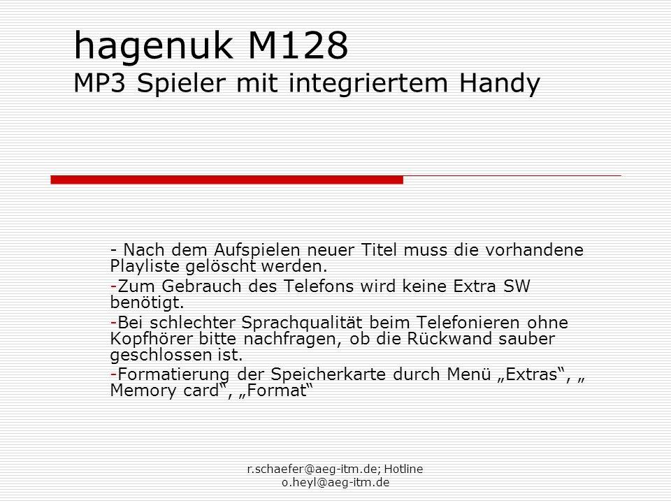 r.schaefer@aeg-itm.de; Hotline o.heyl@aeg-itm.de hagenuk M128 MP3 Spieler mit integriertem Handy - Nach dem Aufspielen neuer Titel muss die vorhandene Playliste gelöscht werden.