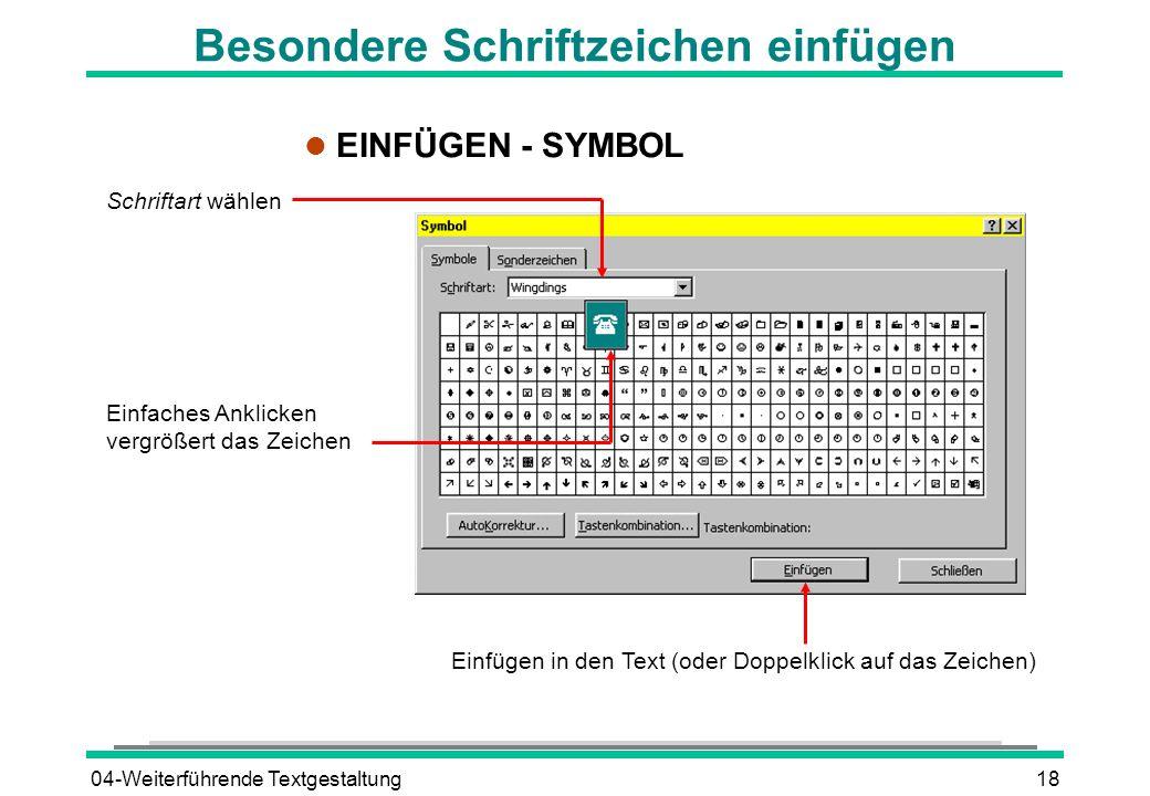 04-Weiterführende Textgestaltung18 Besondere Schriftzeichen einfügen l EINFÜGEN - SYMBOL Schriftart wählen Einfaches Anklicken vergrößert das Zeichen