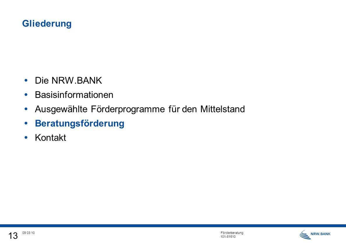 13 09 03 10 Förderberatung 101-81610 Gliederung Die NRW.BANK Basisinformationen Ausgewählte Förderprogramme für den Mittelstand Beratungsförderung Kontakt