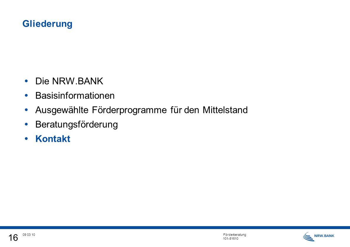 16 09 03 10 Förderberatung 101-81610 Gliederung Die NRW.BANK Basisinformationen Ausgewählte Förderprogramme für den Mittelstand Beratungsförderung Kontakt