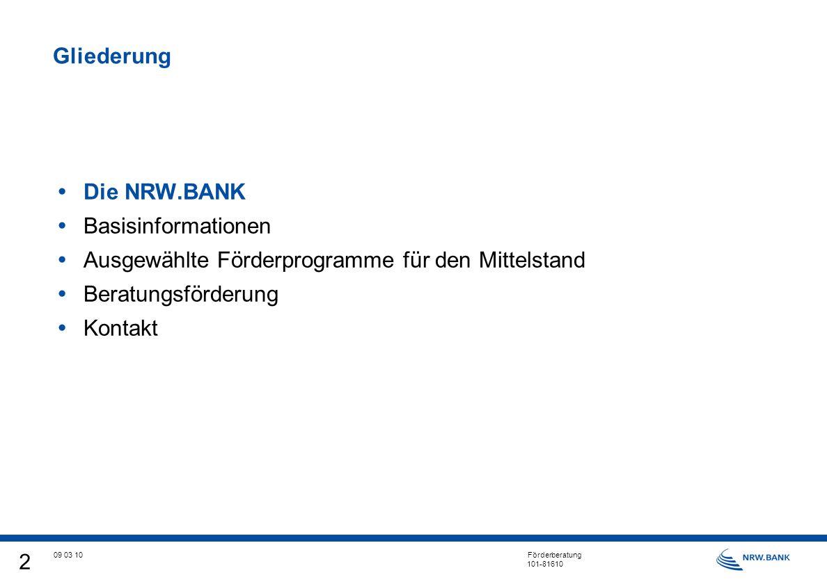 2 09 03 10 Förderberatung 101-81610 Gliederung Die NRW.BANK Basisinformationen Ausgewählte Förderprogramme für den Mittelstand Beratungsförderung Kontakt