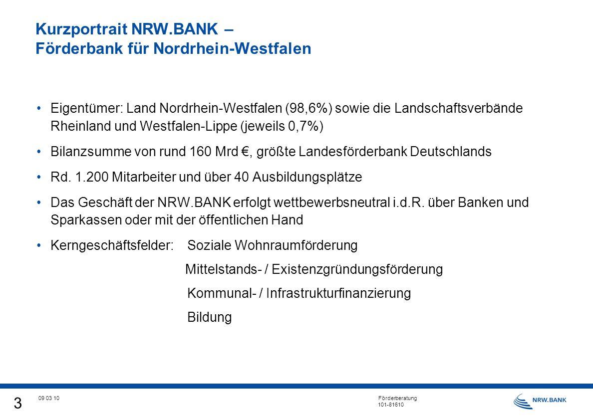 3 09 03 10 Förderberatung 101-81610 Kurzportrait NRW.BANK – Förderbank für Nordrhein-Westfalen Eigentümer: Land Nordrhein-Westfalen (98,6%) sowie die Landschaftsverbände Rheinland und Westfalen-Lippe (jeweils 0,7%) Bilanzsumme von rund 160 Mrd, größte Landesförderbank Deutschlands Rd.