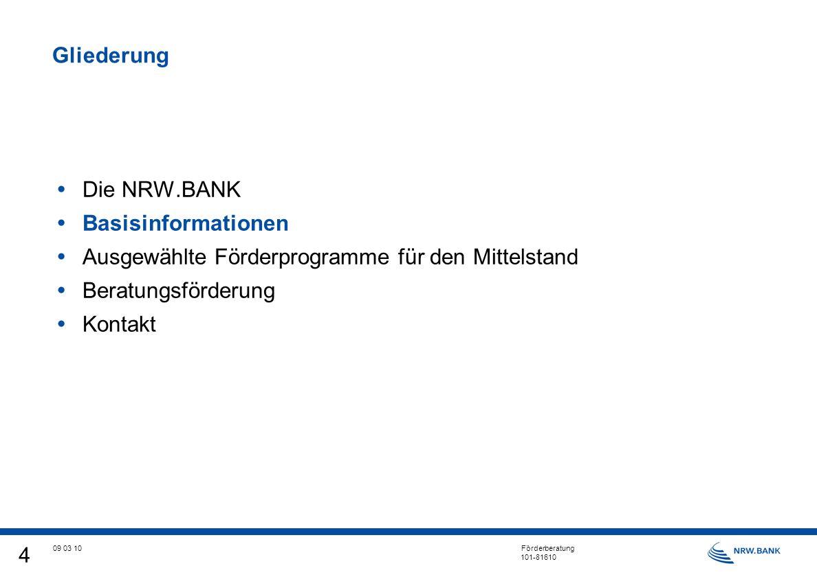 4 09 03 10 Förderberatung 101-81610 Gliederung Die NRW.BANK Basisinformationen Ausgewählte Förderprogramme für den Mittelstand Beratungsförderung Kontakt