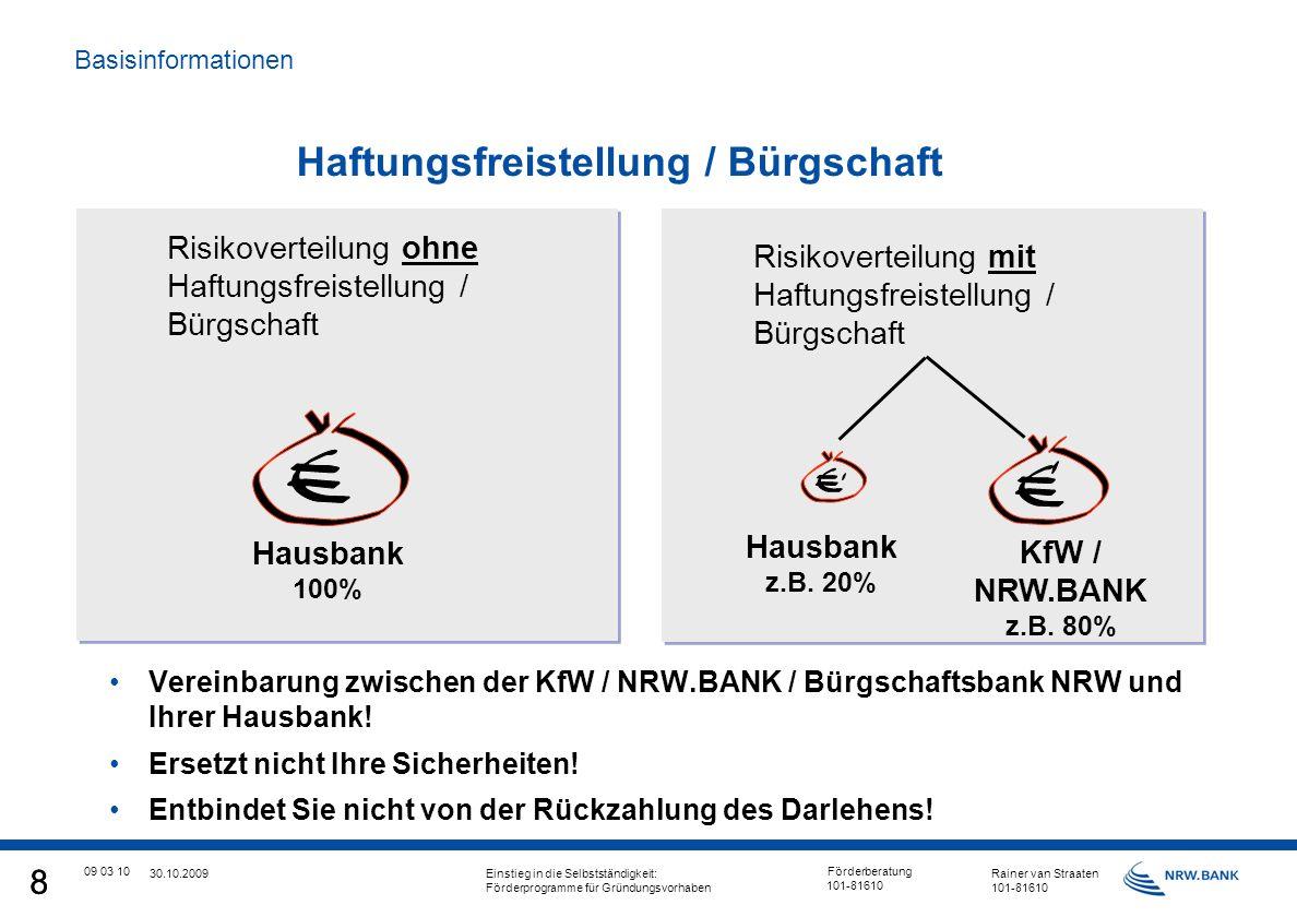 8 09 03 10 Förderberatung 101-81610 8 30.10.2009 Einstieg in die Selbstständigkeit: Rainer van Straaten Förderprogramme für Gründungsvorhaben101-81610 Haftungsfreistellung / Bürgschaft Vereinbarung zwischen der KfW / NRW.BANK / Bürgschaftsbank NRW und Ihrer Hausbank.