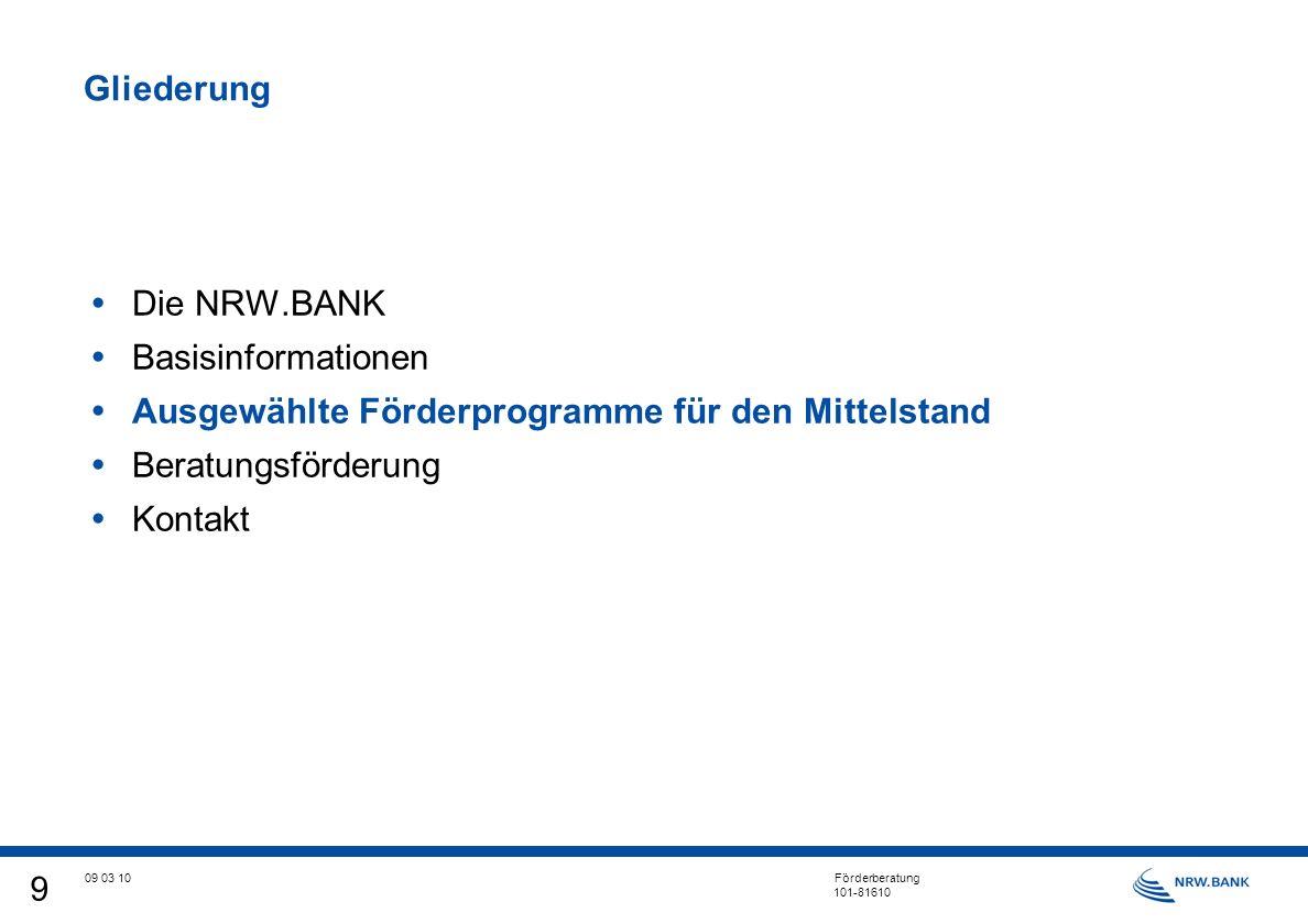 9 09 03 10 Förderberatung 101-81610 Gliederung Die NRW.BANK Basisinformationen Ausgewählte Förderprogramme für den Mittelstand Beratungsförderung Kontakt