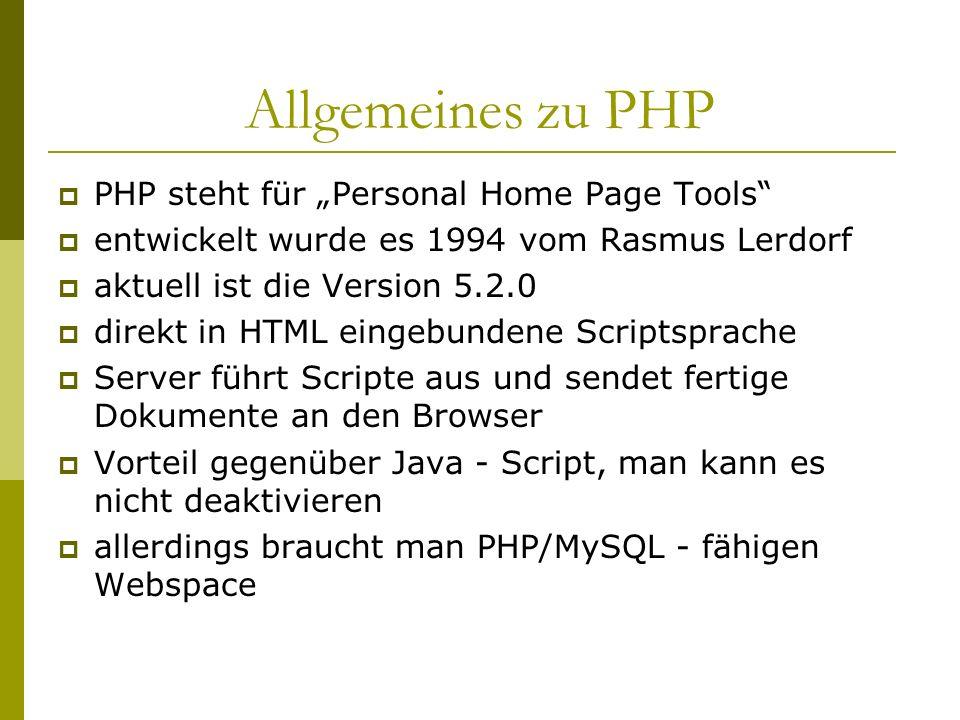 Allgemeines zu PHP PHP steht für Personal Home Page Tools entwickelt wurde es 1994 vom Rasmus Lerdorf aktuell ist die Version 5.2.0 direkt in HTML eingebundene Scriptsprache Server führt Scripte aus und sendet fertige Dokumente an den Browser Vorteil gegenüber Java - Script, man kann es nicht deaktivieren allerdings braucht man PHP/MySQL - fähigen Webspace
