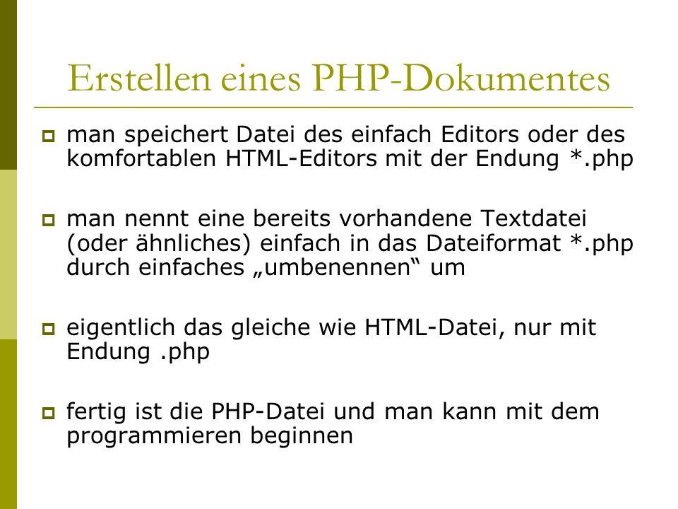 Erstellen eines PHP-Dokumentes man speichert Datei des einfach Editors oder des komfortablen HTML-Editors mit der Endung *.php man nennt eine bereits vorhandene Textdatei (oder ähnliches) einfach in das Dateiformat *.php durch einfaches umbenennen um eigentlich das gleiche wie HTML-Datei, nur mit Endung.php fertig ist die PHP-Datei und man kann mit dem programmieren beginnen