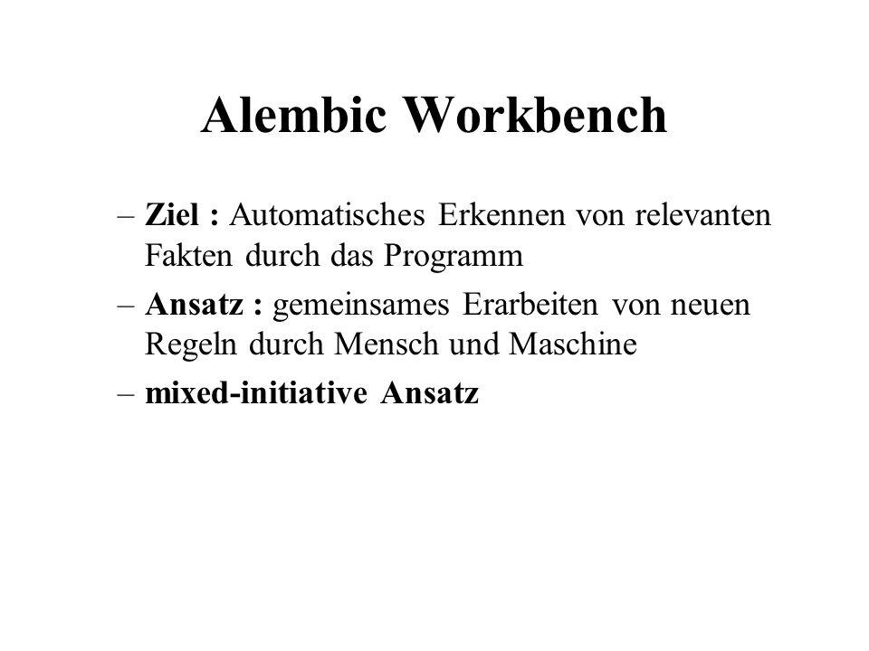 Alembic Workbench –Ziel : Automatisches Erkennen von relevanten Fakten durch das Programm –Ansatz : gemeinsames Erarbeiten von neuen Regeln durch Mens