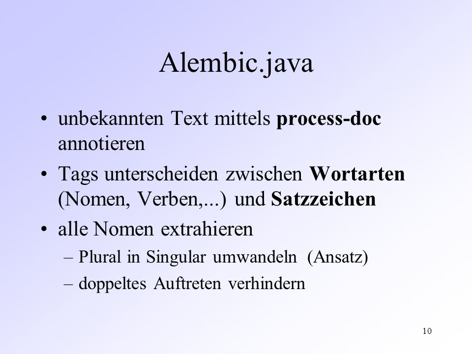 10 Alembic.java unbekannten Text mittels process-doc annotieren Tags unterscheiden zwischen Wortarten (Nomen, Verben,...) und Satzzeichen alle Nomen extrahieren –Plural in Singular umwandeln (Ansatz) –doppeltes Auftreten verhindern