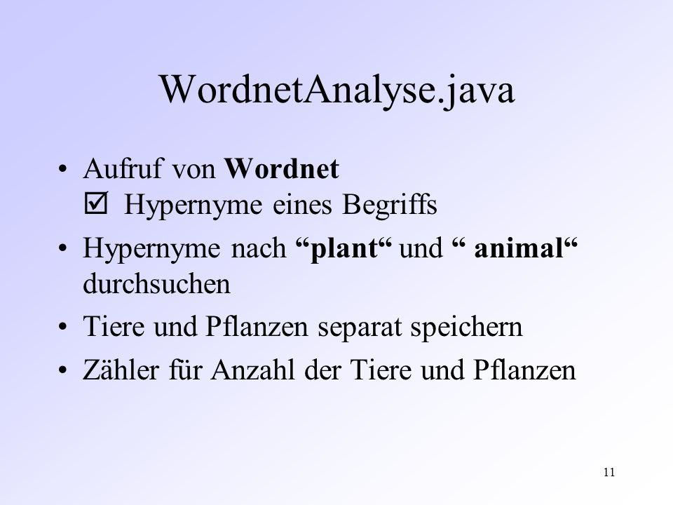 11 WordnetAnalyse.java Aufruf von Wordnet Hypernyme eines Begriffs Hypernyme nach plant und animal durchsuchen Tiere und Pflanzen separat speichern Zähler für Anzahl der Tiere und Pflanzen