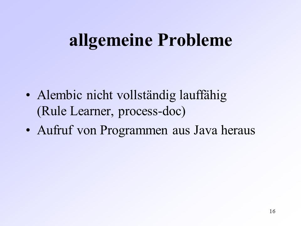 16 allgemeine Probleme Alembic nicht vollständig lauffähig (Rule Learner, process-doc) Aufruf von Programmen aus Java heraus