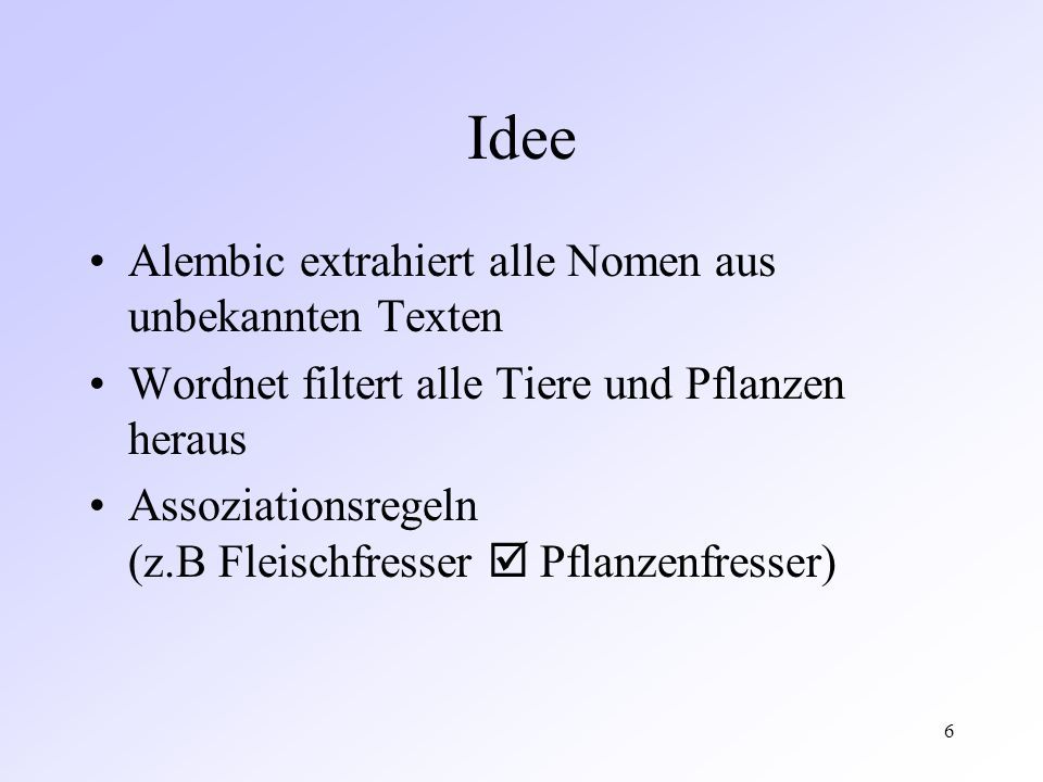 6 Idee Alembic extrahiert alle Nomen aus unbekannten Texten Wordnet filtert alle Tiere und Pflanzen heraus Assoziationsregeln (z.B Fleischfresser Pflanzenfresser)